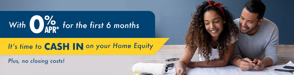 Open a Home Equity Line of Credit and get 0.00% APR for the first 6 months.